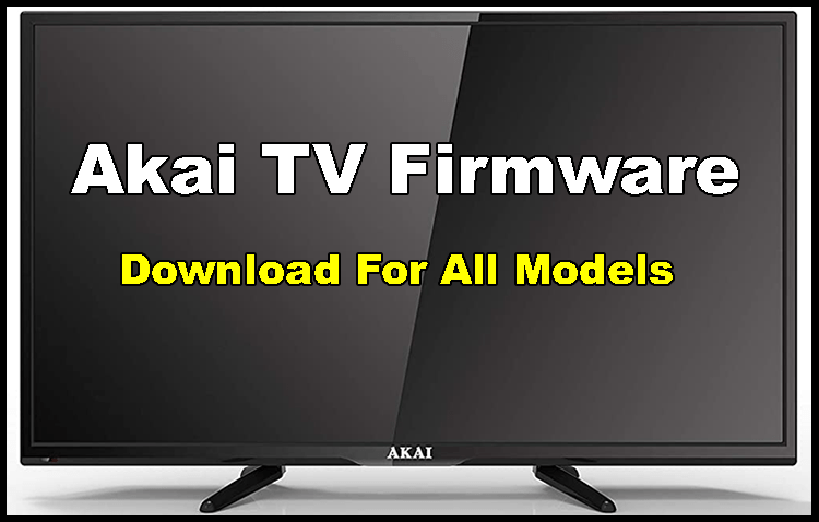 All Akai LCD/LED TV Firmware/Software Download
